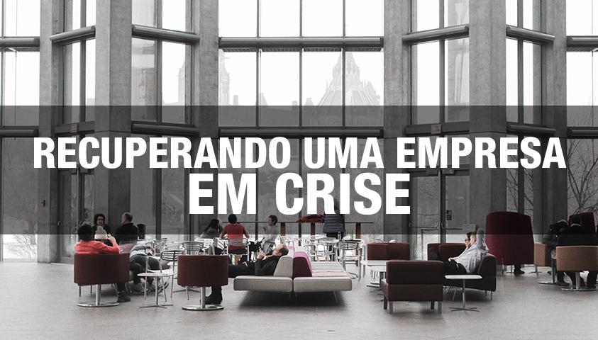 Recuperando uma Empresa em Crise: Abordagem Prática